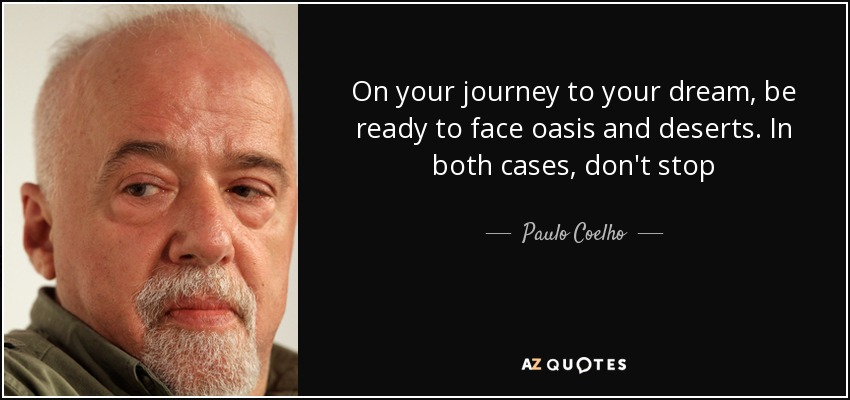 On your journey to your dream, be ready to face oasis and deserts. In both cases, don't stop - Paulo Coelho