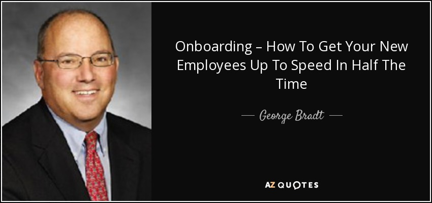 Onboarding – How To Get Your New Employees Up To Speed In Half The Time - George Bradt