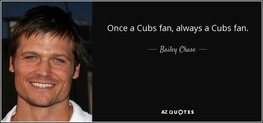 Once a Cubs fan, always a Cubs fan. - Bailey Chase