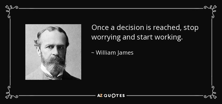 Once a decision is reached, stop worrying and start working. - William James
