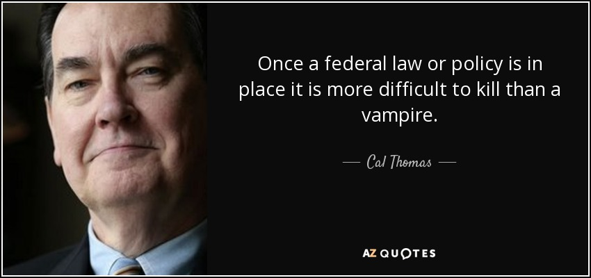 Once a federal law or policy is in place it is more difficult to kill than a vampire. - Cal Thomas