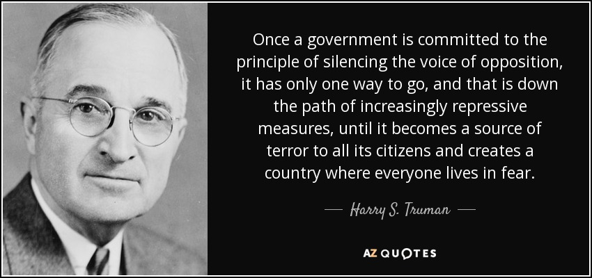 Once a government is committed to the principle of silencing the voice of opposition, it has only one way to go, and that is down the path of increasingly repressive measures, until it becomes a source of terror to all its citizens and creates a country where everyone lives in fear. - Harry S. Truman