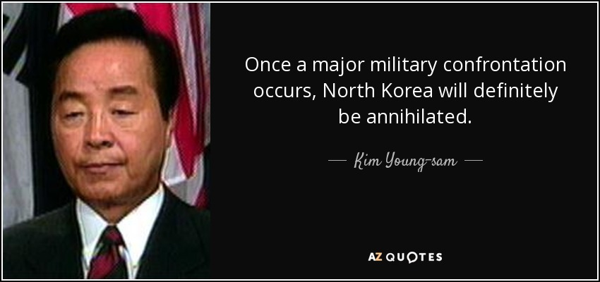 Once a major military confrontation occurs, North Korea will definitely be annihilated. - Kim Young-sam
