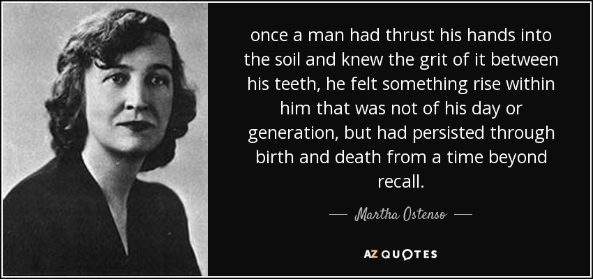 once a man had thrust his hands into the soil and knew the grit of it between his teeth, he felt something rise within him that was not of his day or generation, but had persisted through birth and death from a time beyond recall. - Martha Ostenso