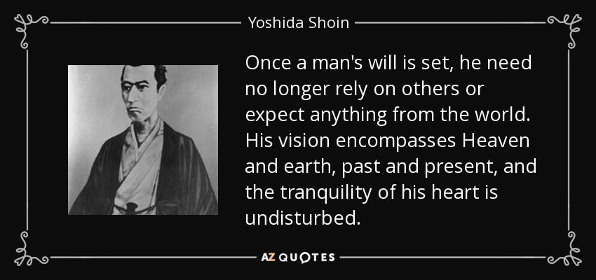 Once a man's will is set, he need no longer rely on others or expect anything from the world. His vision encompasses Heaven and earth, past and present, and the tranquility of his heart is undisturbed. - Yoshida Shoin