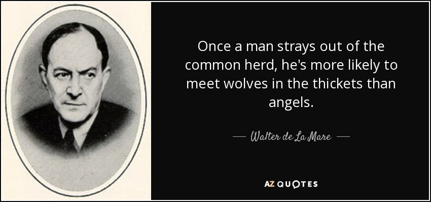 Once a man strays out of the common herd, he's more likely to meet wolves in the thickets than angels. - Walter de La Mare