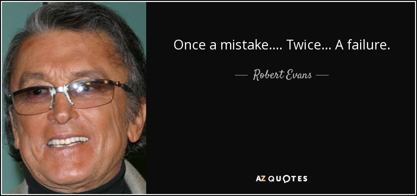 Once a mistake .... Twice ... A failure . - Robert Evans