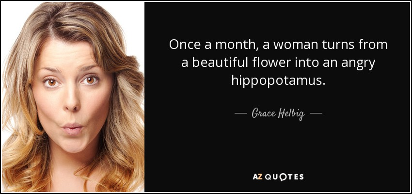 Once a month, a woman turns from a beautiful flower into an angry hippopotamus. - Grace Helbig