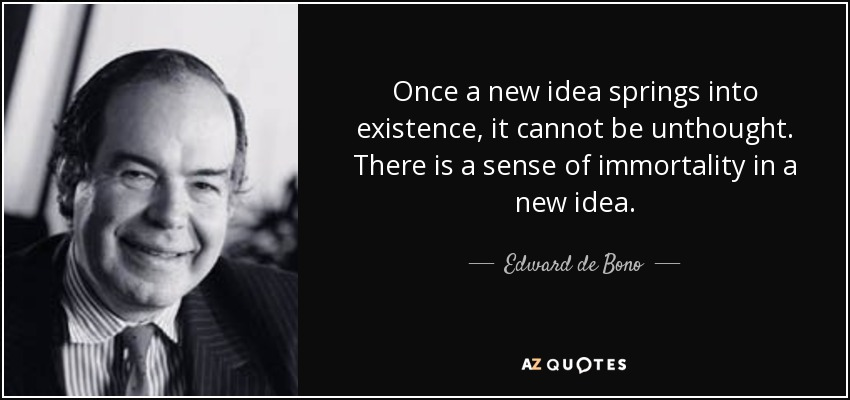 Once a new idea springs into existence, it cannot be unthought. There is a sense of immortality in a new idea. - Edward de Bono