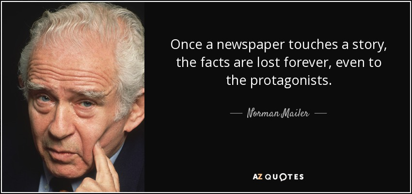 Once a newspaper touches a story, the facts are lost forever, even to the protagonists. - Norman Mailer