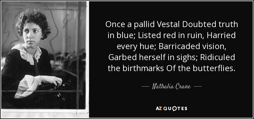 Once a pallid Vestal Doubted truth in blue; Listed red in ruin, Harried every hue; Barricaded vision, Garbed herself in sighs; Ridiculed the birthmarks Of the butterflies. - Nathalia Crane