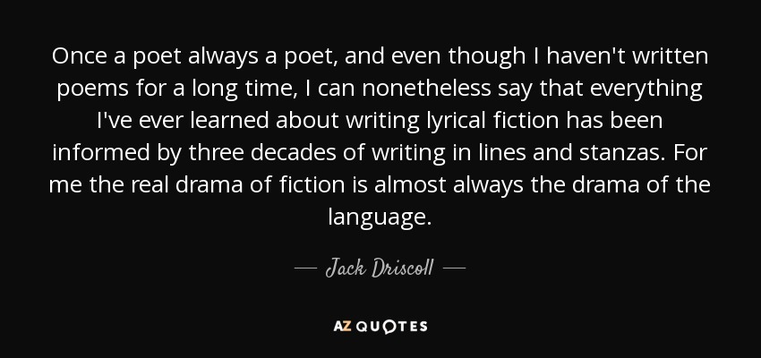 Once a poet always a poet, and even though I haven't written poems for a long time, I can nonetheless say that everything I've ever learned about writing lyrical fiction has been informed by three decades of writing in lines and stanzas. For me the real drama of fiction is almost always the drama of the language. - Jack Driscoll