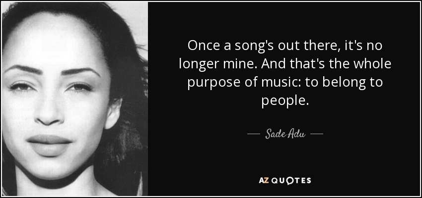 Once a song's out there, it's no longer mine. And that's the whole purpose of music: to belong to people. - Sade Adu