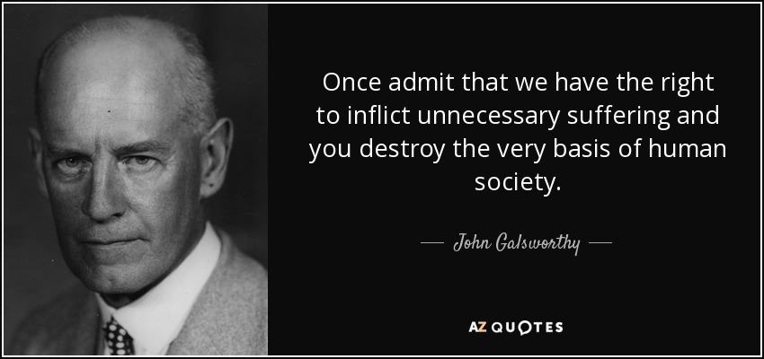 Once admit that we have the right to inflict unnecessary suffering and you destroy the very basis of human society. - John Galsworthy