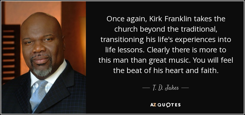 Once again, Kirk Franklin takes the church beyond the traditional, transitioning his life's experiences into life lessons. Clearly there is more to this man than great music. You will feel the beat of his heart and faith. - T. D. Jakes