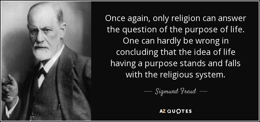 Once again, only religion can answer the question of the purpose of life. One can hardly be wrong in concluding that the idea of life having a purpose stands and falls with the religious system. - Sigmund Freud
