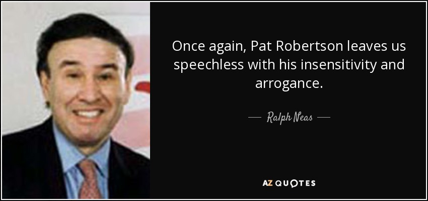 Once again, Pat Robertson leaves us speechless with his insensitivity and arrogance. - Ralph Neas