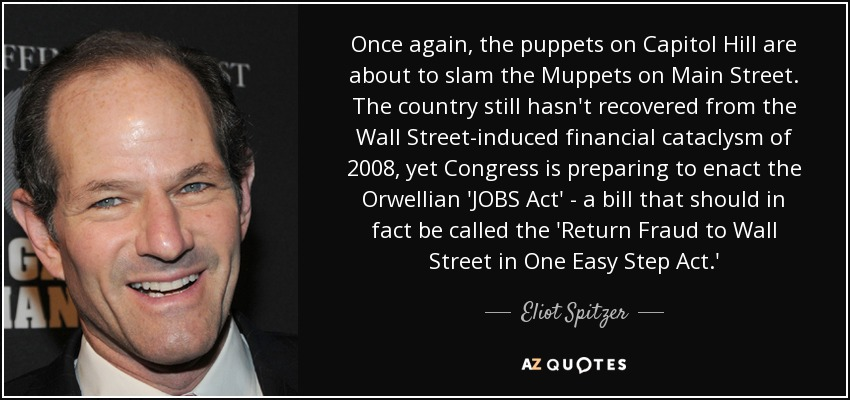 Once again, the puppets on Capitol Hill are about to slam the Muppets on Main Street. The country still hasn't recovered from the Wall Street-induced financial cataclysm of 2008, yet Congress is preparing to enact the Orwellian 'JOBS Act' - a bill that should in fact be called the 'Return Fraud to Wall Street in One Easy Step Act.' - Eliot Spitzer