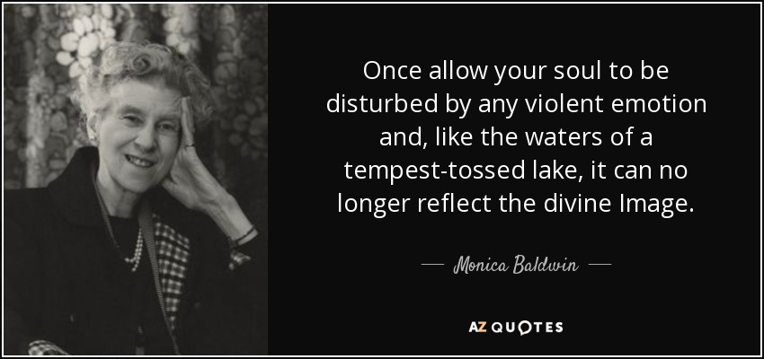 Once allow your soul to be disturbed by any violent emotion and, like the waters of a tempest-tossed lake, it can no longer reflect the divine Image. - Monica Baldwin
