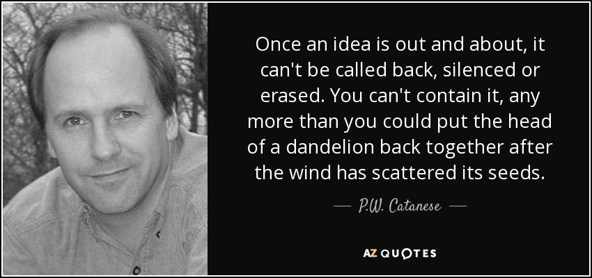 Once an idea is out and about, it can't be called back, silenced or erased. You can't contain it, any more than you could put the head of a dandelion back together after the wind has scattered its seeds. - P.W. Catanese