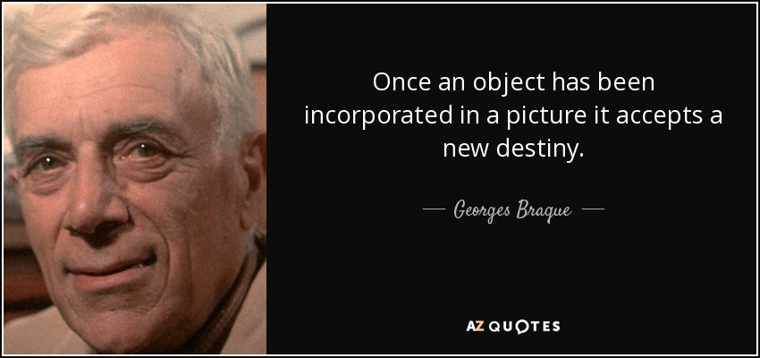 Once an object has been incorporated in a picture it accepts a new destiny. - Georges Braque