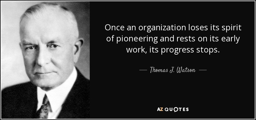 Once an organization loses its spirit of pioneering and rests on its early work, its progress stops. - Thomas J. Watson