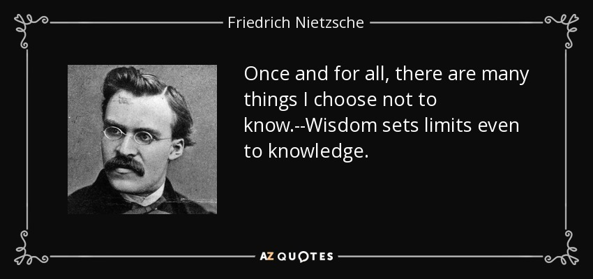 Once and for all, there are many things I choose not to know.--Wisdom sets limits even to knowledge. - Friedrich Nietzsche