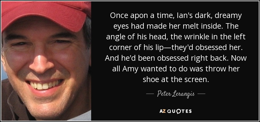 Once apon a time, Ian's dark, dreamy eyes had made her melt inside. The angle of his head, the wrinkle in the left corner of his lip—they'd obsessed her. And he'd been obsessed right back. Now all Amy wanted to do was throw her shoe at the screen. - Peter Lerangis