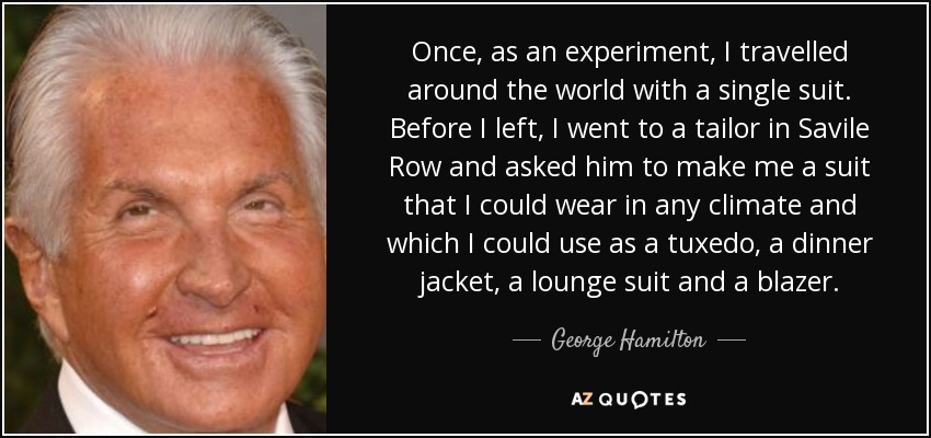 Once, as an experiment, I travelled around the world with a single suit. Before I left, I went to a tailor in Savile Row and asked him to make me a suit that I could wear in any climate and which I could use as a tuxedo, a dinner jacket, a lounge suit and a blazer. - George Hamilton