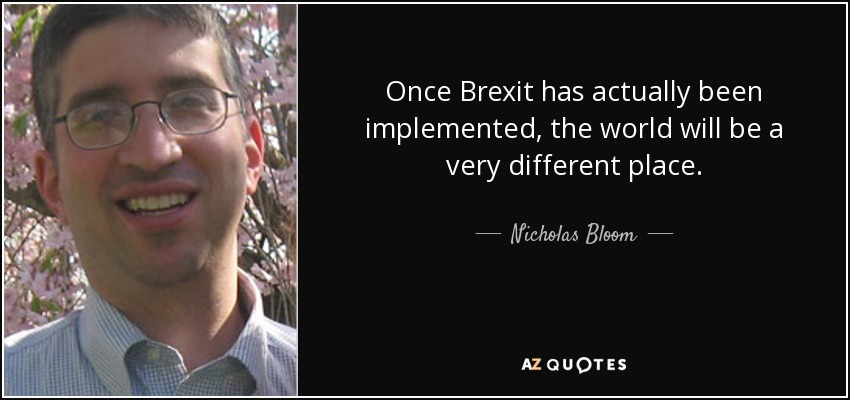 Once Brexit has actually been implemented, the world will be a very different place. - Nicholas Bloom