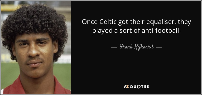 Once Celtic got their equaliser, they played a sort of anti-football. - Frank Rijkaard