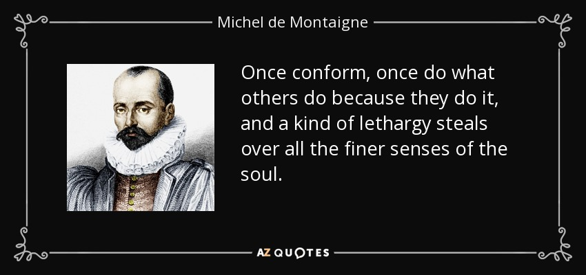Once conform, once do what others do because they do it, and a kind of lethargy steals over all the finer senses of the soul. - Michel de Montaigne