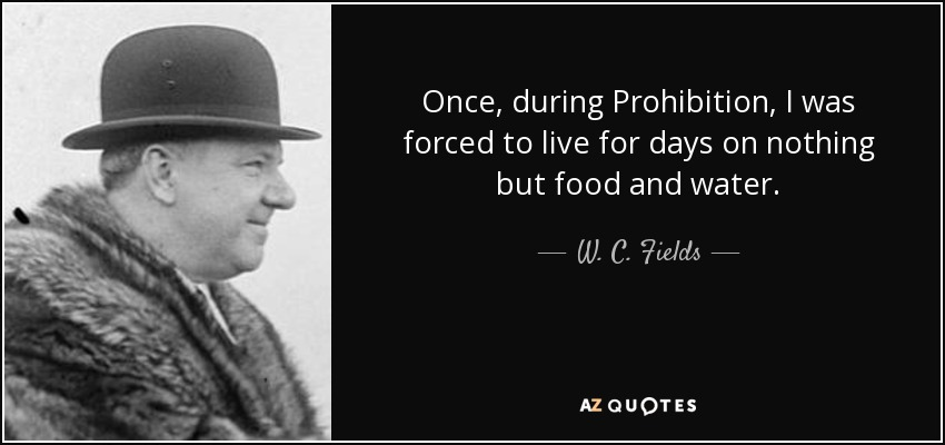 Once, during Prohibition, I was forced to live for days on nothing but food and water. - W. C. Fields