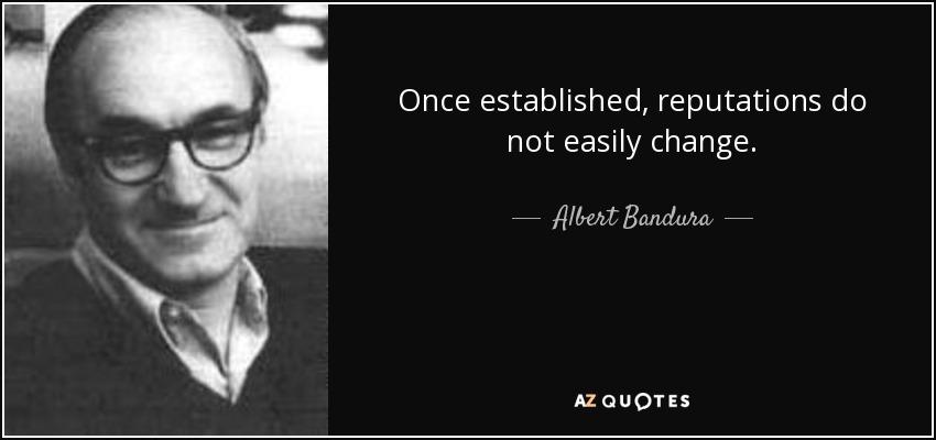 Once established, reputations do not easily change. - Albert Bandura