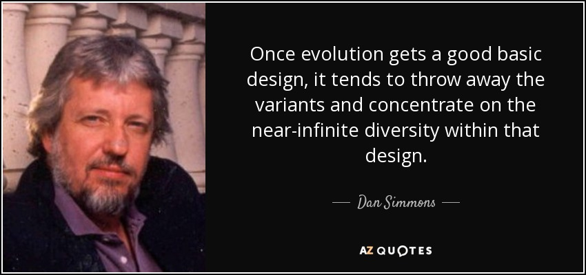 Once evolution gets a good basic design, it tends to throw away the variants and concentrate on the near-infinite diversity within that design. - Dan Simmons