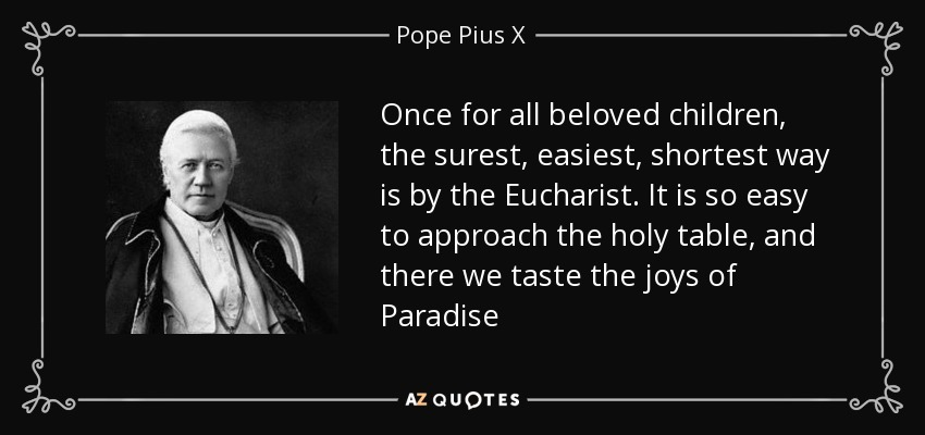 Once for all beloved children, the surest, easiest, shortest way is by the Eucharist. It is so easy to approach the holy table, and there we taste the joys of Paradise - Pope Pius X