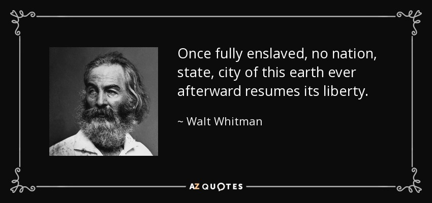 Once fully enslaved, no nation, state, city of this earth ever afterward resumes its liberty. - Walt Whitman