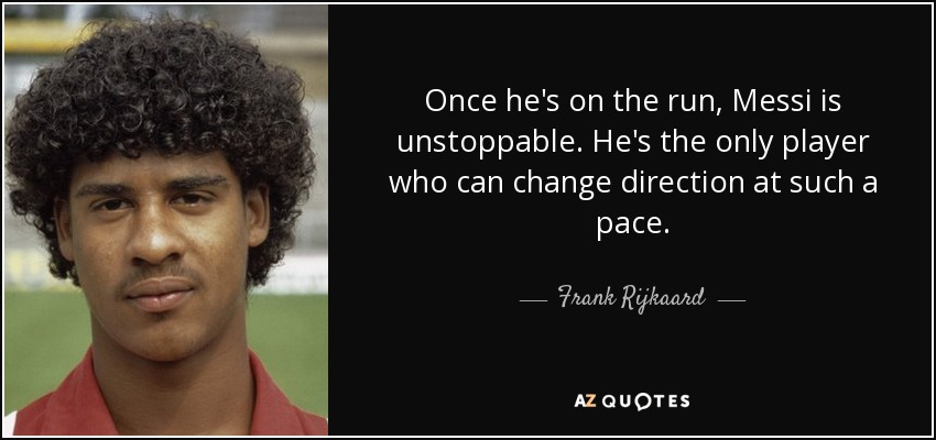 Once he's on the run, Messi is unstoppable. He's the only player who can change direction at such a pace. - Frank Rijkaard