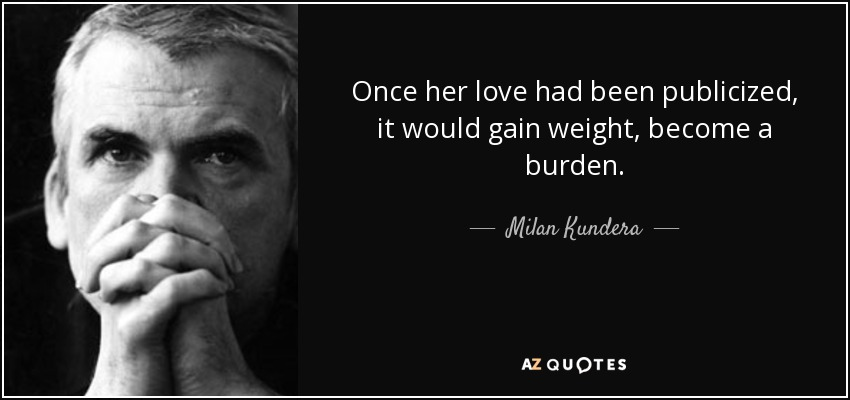 Once her love had been publicized, it would gain weight, become a burden. - Milan Kundera