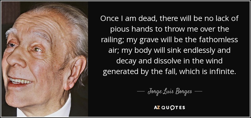 Once I am dead, there will be no lack of pious hands to throw me over the railing; my grave will be the fathomless air; my body will sink endlessly and decay and dissolve in the wind generated by the fall, which is infinite. - Jorge Luis Borges