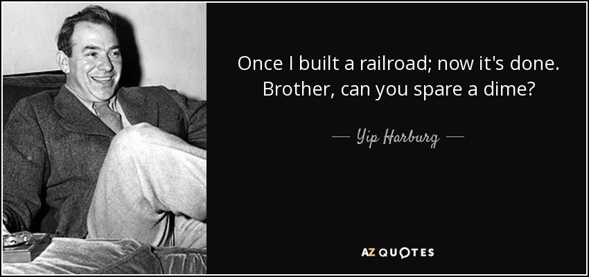 Once I built a railroad; now it's done. Brother, can you spare a dime? - Yip Harburg