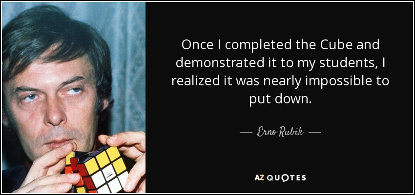 Once I completed the Cube and demonstrated it to my students, I realized it was nearly impossible to put down. - Erno Rubik