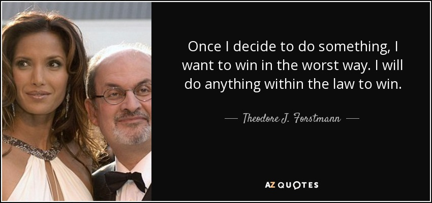 Once I decide to do something, I want to win in the worst way. I will do anything within the law to win. - Theodore J. Forstmann