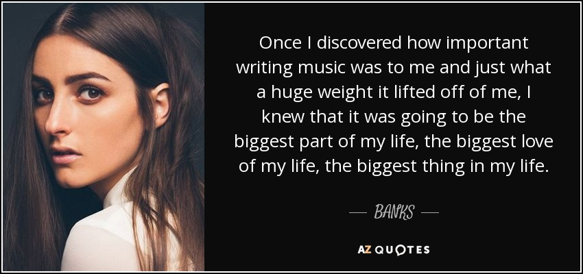 Once I discovered how important writing music was to me and just what a huge weight it lifted off of me, I knew that it was going to be the biggest part of my life, the biggest love of my life, the biggest thing in my life. - BANKS