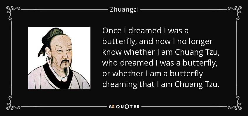 Once I dreamed I was a butterfly, and now I no longer know whether I am Chuang Tzu, who dreamed I was a butterfly, or whether I am a butterfly dreaming that I am Chuang Tzu. - Zhuangzi