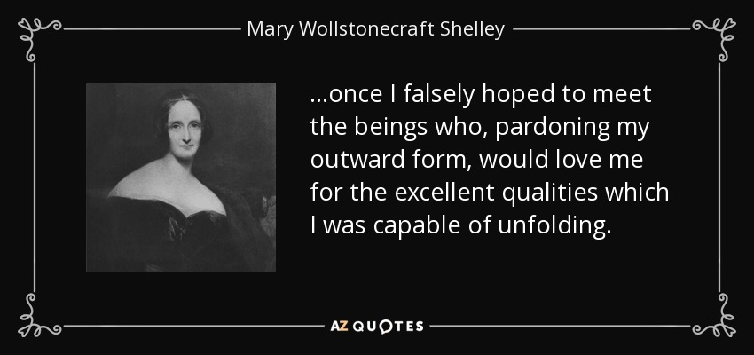 ...once I falsely hoped to meet the beings who, pardoning my outward form, would love me for the excellent qualities which I was capable of unfolding. - Mary Wollstonecraft Shelley