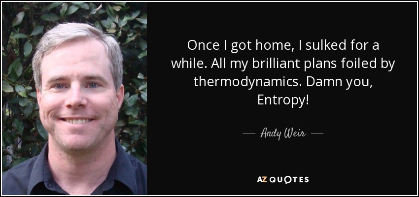 Once I got home, I sulked for a while. All my brilliant plans foiled by thermodynamics. Damn you, Entropy! - Andy Weir