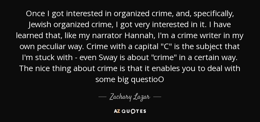 Once I got interested in organized crime, and, specifically, Jewish organized crime, I got very interested in it. I have learned that, like my narrator Hannah, I'm a crime writer in my own peculiar way. Crime with a capital