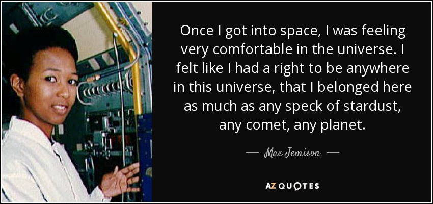 Once I got into space, I was feeling very comfortable in the universe. I felt like I had a right to be anywhere in this universe, that I belonged here as much as any speck of stardust, any comet, any planet. - Mae Jemison
