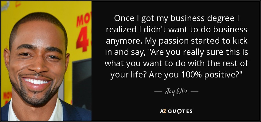 Once I got my business degree I realized I didn't want to do business anymore. My passion started to kick in and say,